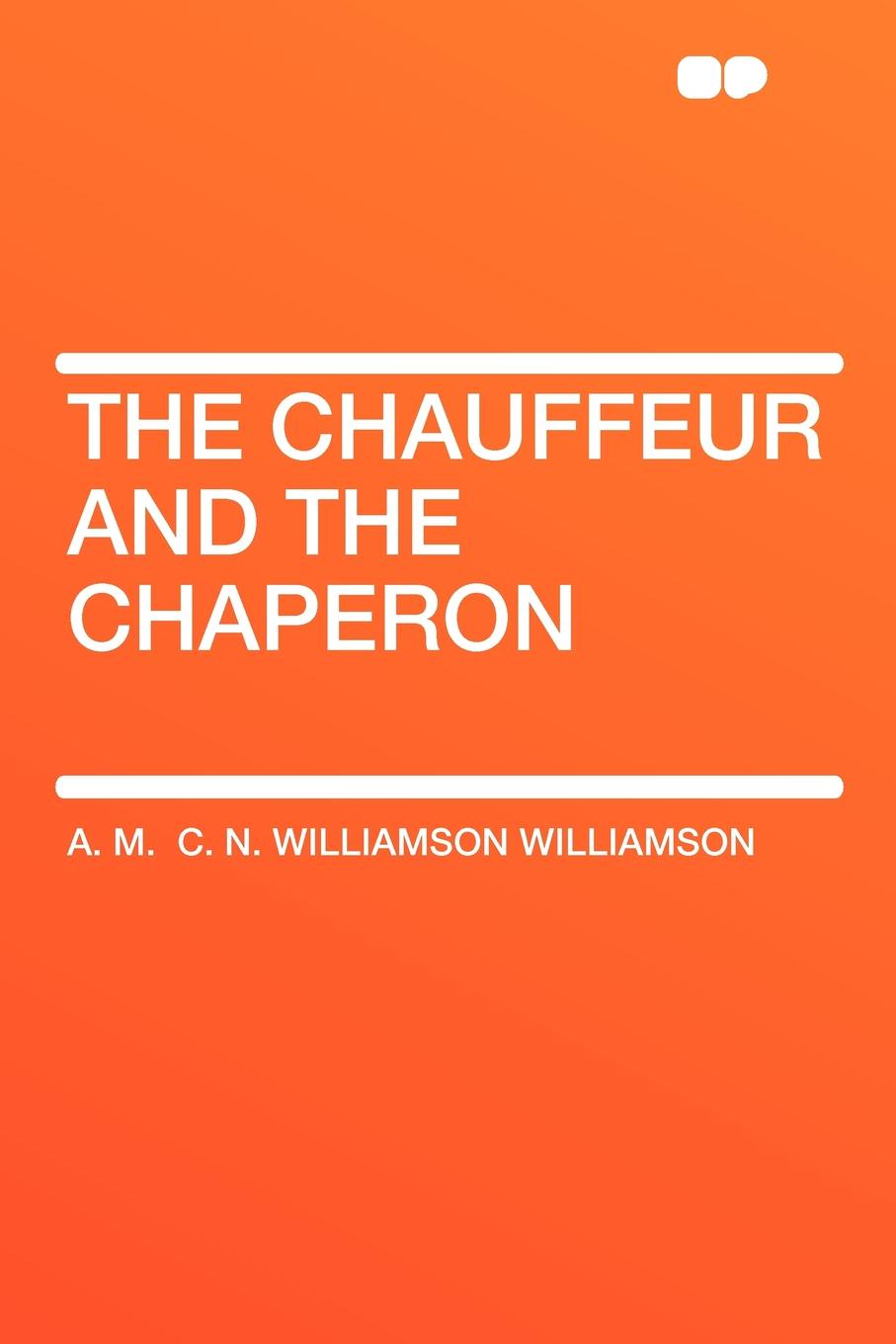 A. M. C. N. Williamson Williamson The Chauffeur and the Chaperon