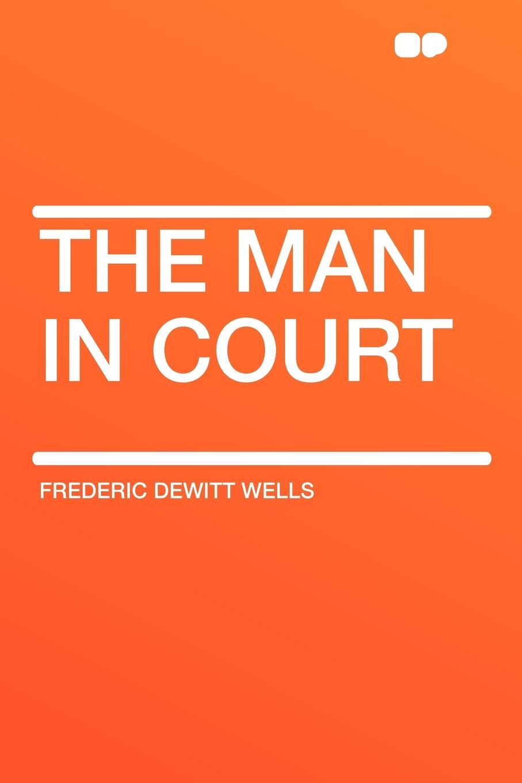 Frederic DeWitt Wells The Man in Court часы dewitt academia