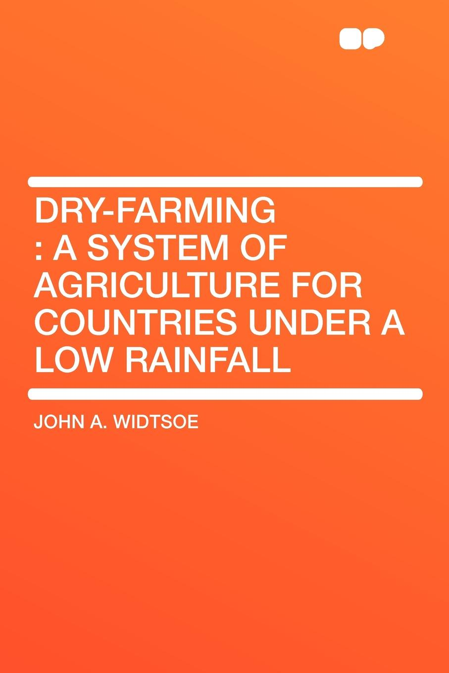John A. Widtsoe Dry-Farming. a System of Agriculture for Countries under a Low Rainfall c a eggert elements of agriculture a treatise on professional farming