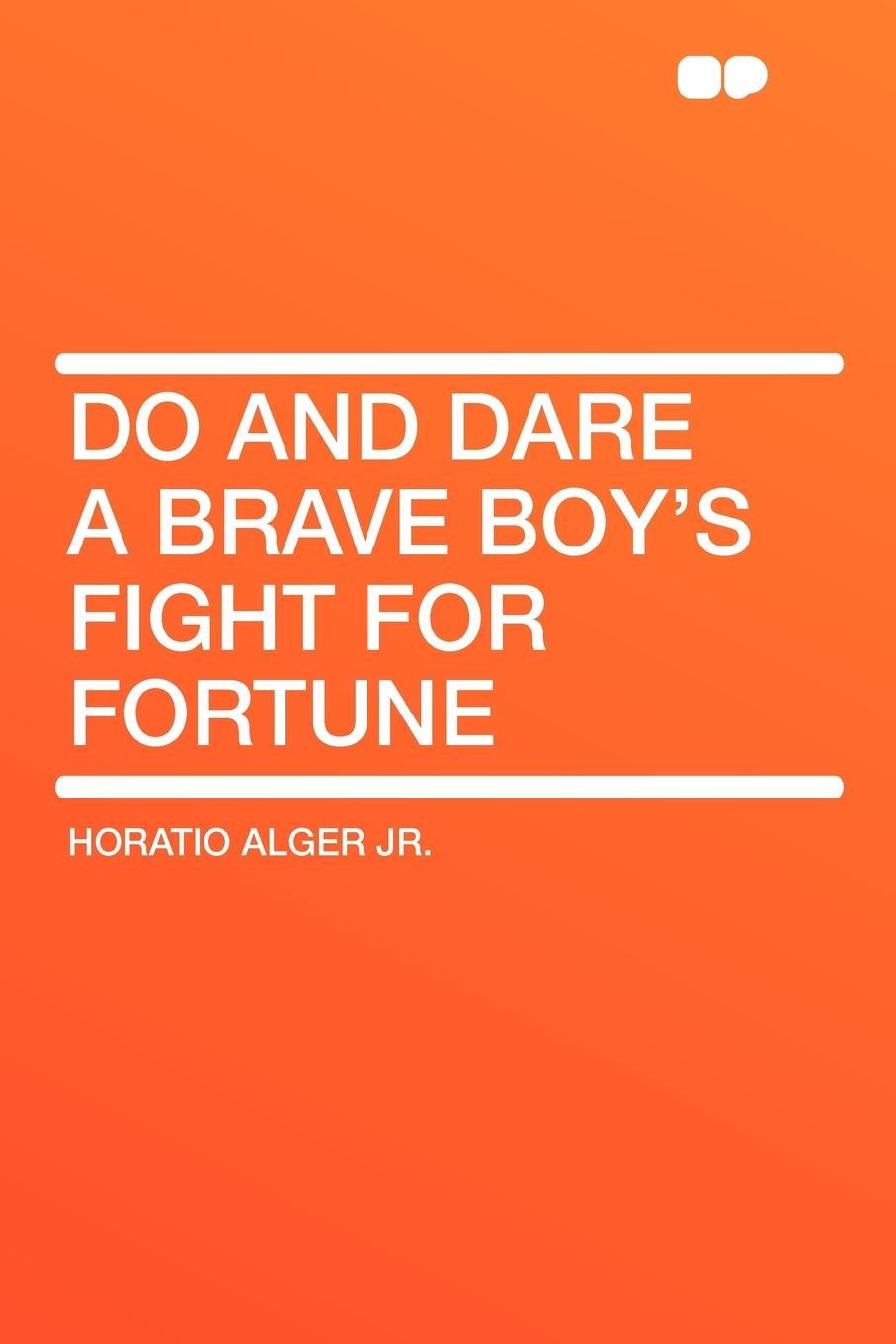 Horatio Alger Jr. Do and Dare a Brave Boy's Fight for Fortune alger horatio jr grand ther baldwin s thanksgiving with other ballads and poems