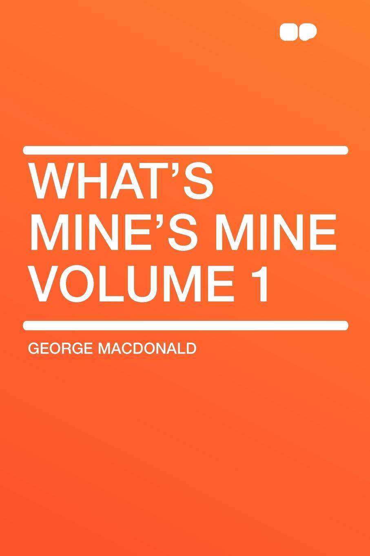 MacDonald George Whats Mines Mine Volume 1