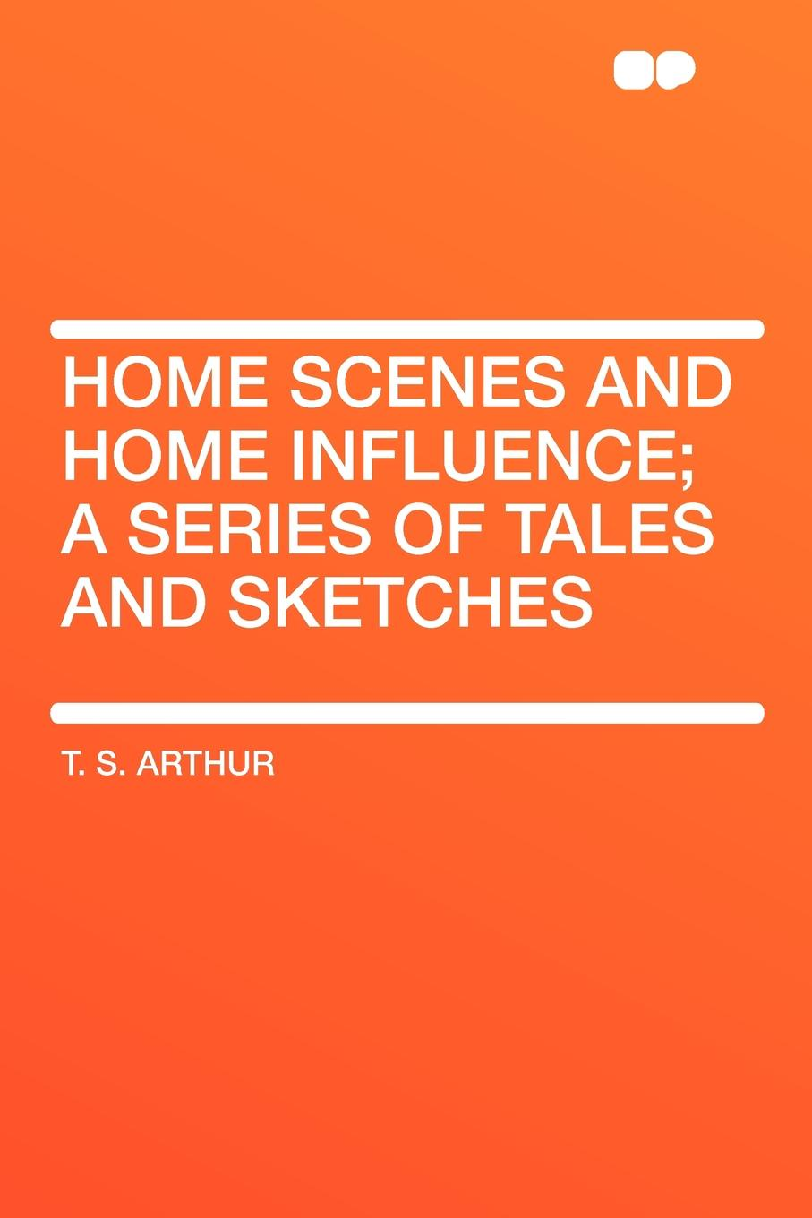 T. S. Arthur Home Scenes and Home Influence; a series of tales and sketches tales speeches essays and sketches