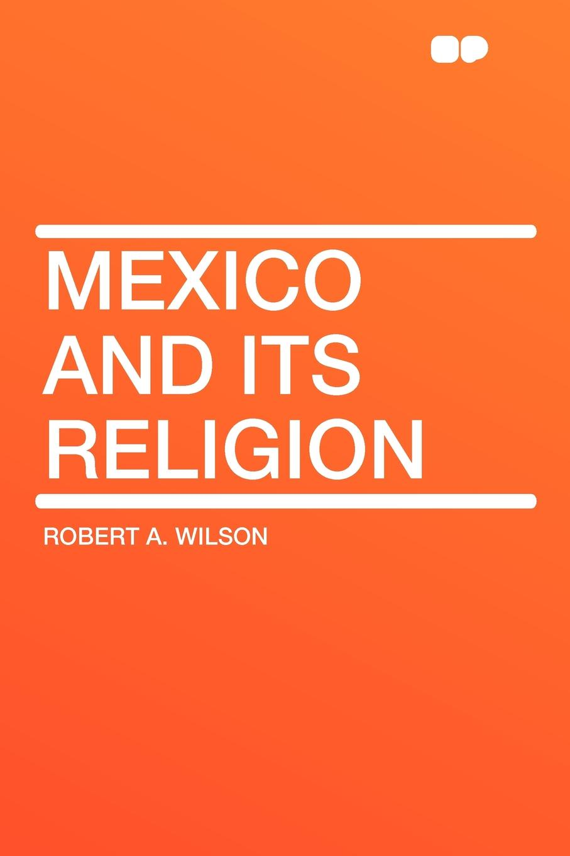 Фото - Robert A. Wilson Mexico and its Religion fobia mexico