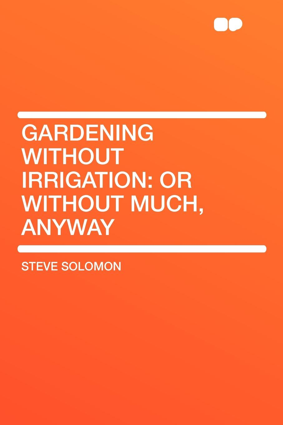Steve Solomon Gardening Without Irrigation. or without much, anyway anyway
