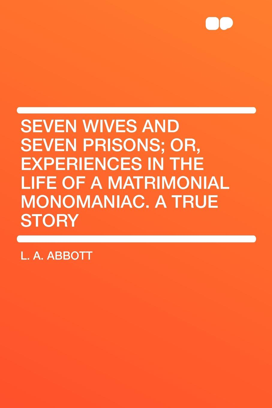 Фото - L. A. Abbott Seven Wives and Seven Prisons; Or, Experiences in the Life of a Matrimonial Monomaniac. a True Story seven