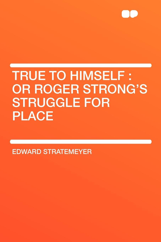 Edward Stratemeyer True to Himself. or Roger Strong's Struggle for Place все цены