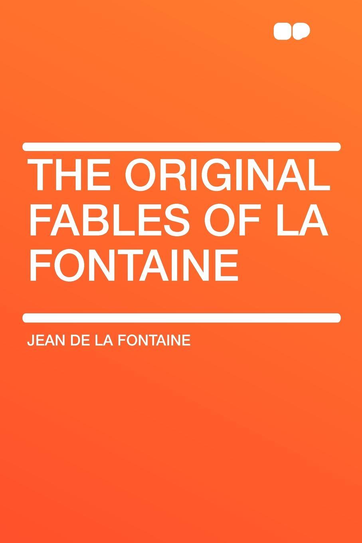 Jean de la Fontaine The Original Fables of La Fontaine société historique de chateau thierry troisieme centenaire de jean de la fontaine 1621 1921 classic reprint