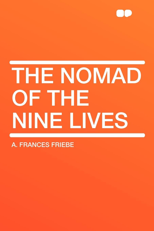 A. Frances Friebe The Nomad of the Nine Lives firuz mustafa a sea nomad prose проза