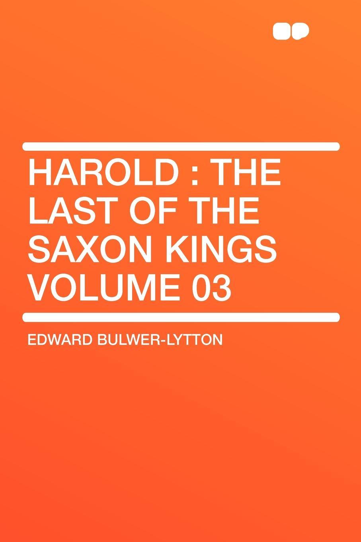Edward Bulwer-Lytton Harold. the Last of the Saxon Kings Volume 03 edward bulwer lytton harold the last of the saxon kings volume 04