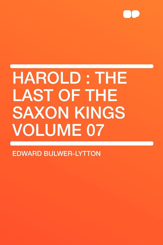 Edward Bulwer-Lytton Harold. the Last of the Saxon Kings Volume 07 edward bulwer lytton harold the last of the saxon kings volume 04