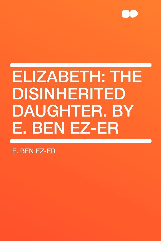 E. Ben Ez-er Elizabeth. the Disinherited Daughter. By E. Ben Ez-er цена и фото