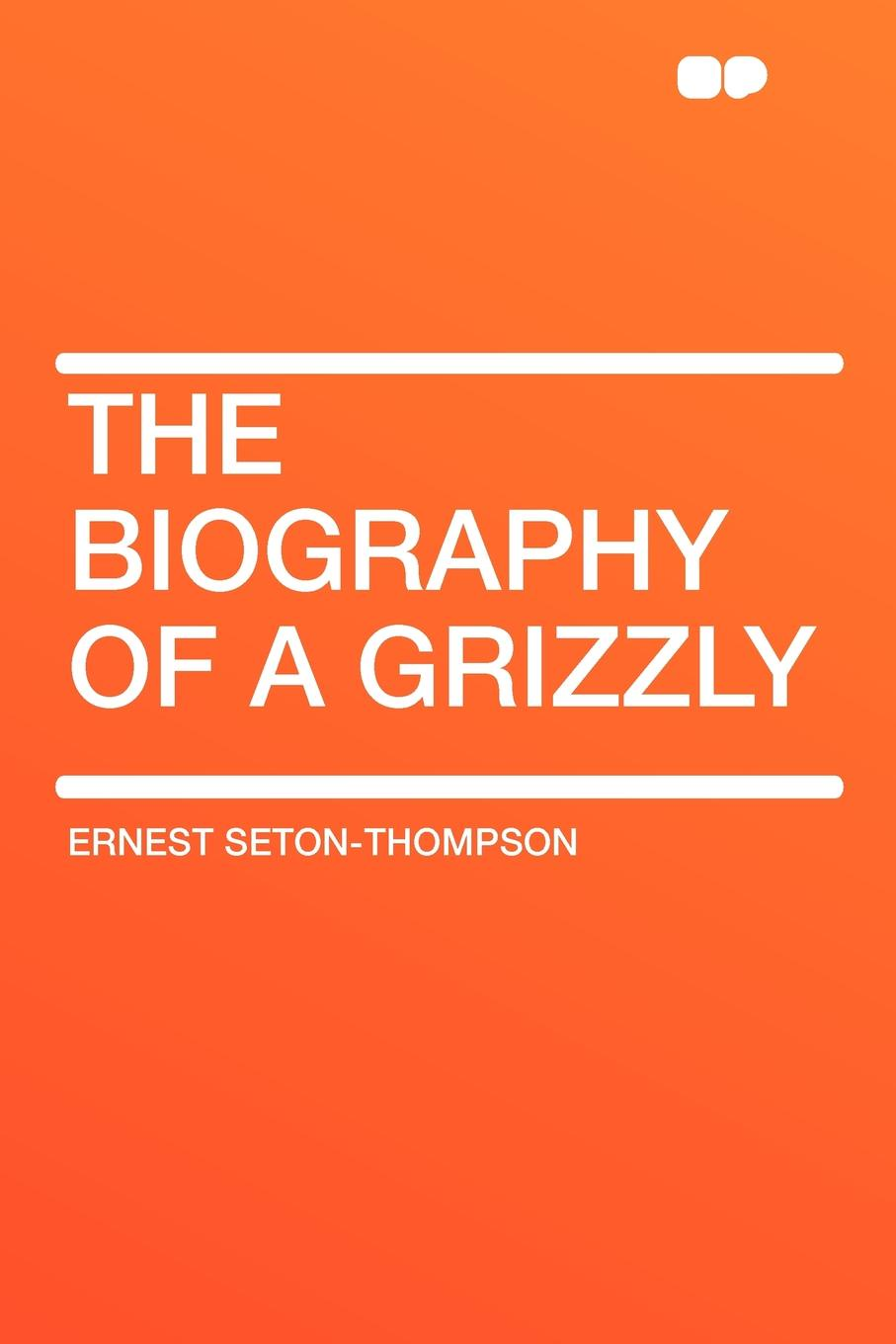 Ernest Seton-Thompson The Biography of a Grizzly