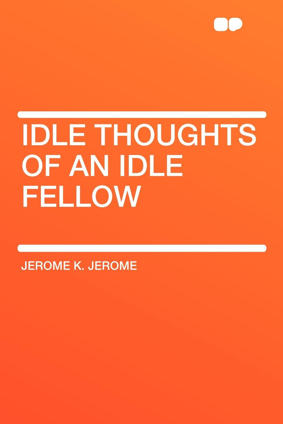 Jerome K. Jerome Idle Thoughts of an Idle Fellow j k jerome idle thoughts of an idle fellow