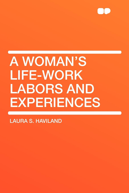 Laura S. Haviland A Woman's Life-Work Labors and Experiences laura lippman life sentences