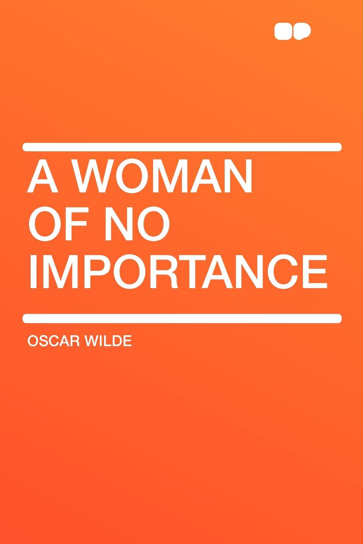 Oscar Wilde A Woman of No Importance oscar wilde a woman of no importance a play in four acts