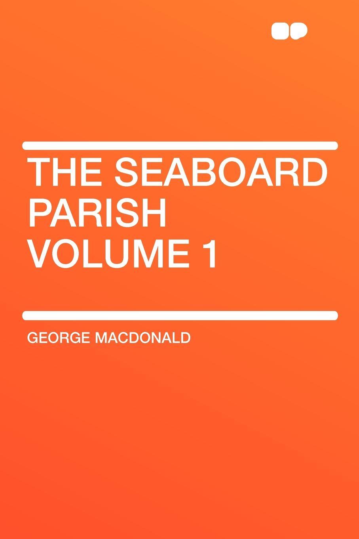 Фото - MacDonald George The Seaboard Parish Volume 1 george macdonald the seaboard parish volume 1
