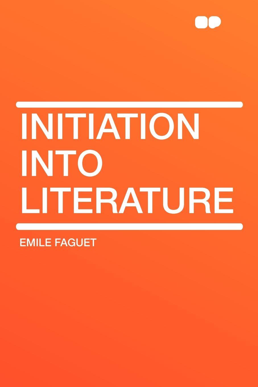 Emile Faguet Initiation into Literature emile faguet emile faguet de l acad franc en lisant corneille l homme et son otemps l