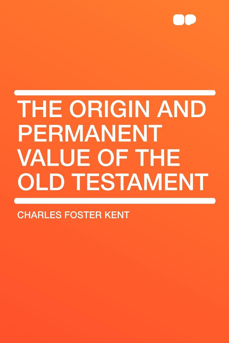 Charles Foster Kent The Origin and Permanent Value of the Old Testament