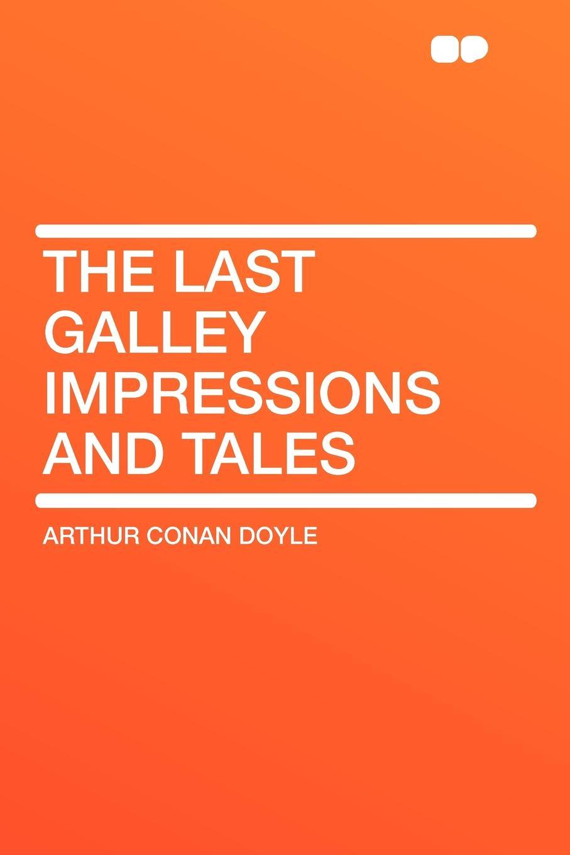 Arthur Conan Doyle The Last Galley Impressions and Tales arthur huggins the last evacuee dagenham to salcombe