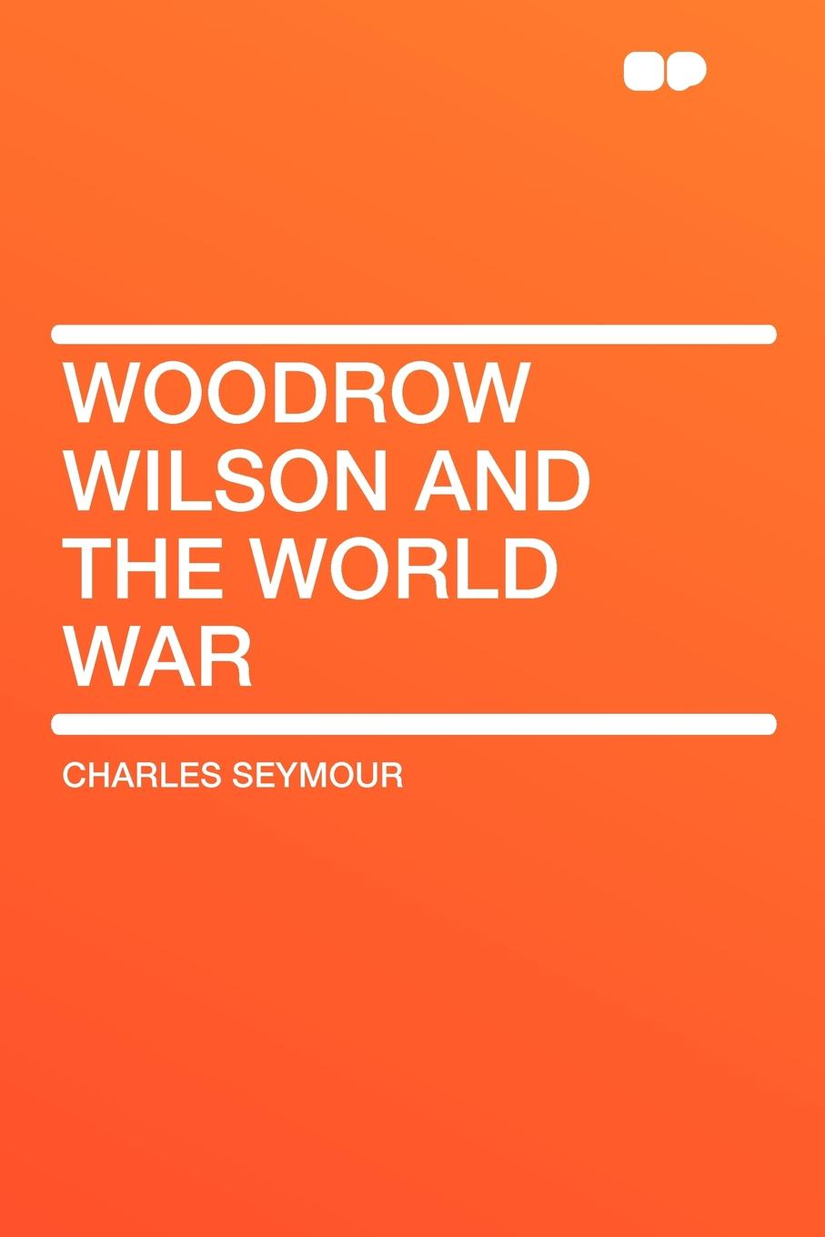 Фото - Charles Seymour Woodrow Wilson and the World War woodrow wilson war labor and peace some recent addresses and writings of president wilson issued by the committee on public information washington d c