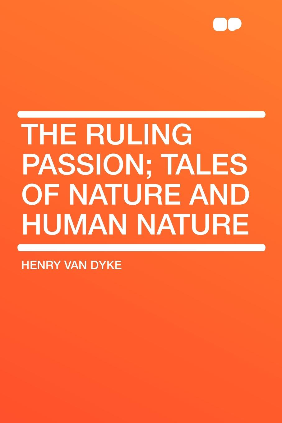 Henry Van Dyke The Ruling Passion; tales of nature and human nature henry van dyke the poetry of tennyson