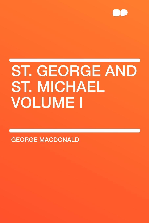 MacDonald George St. George and St. Michael Volume I george macdonald st george and st michael