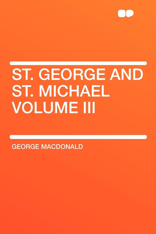 MacDonald George St. George and St. Michael Volume III george macdonald st george and st michael