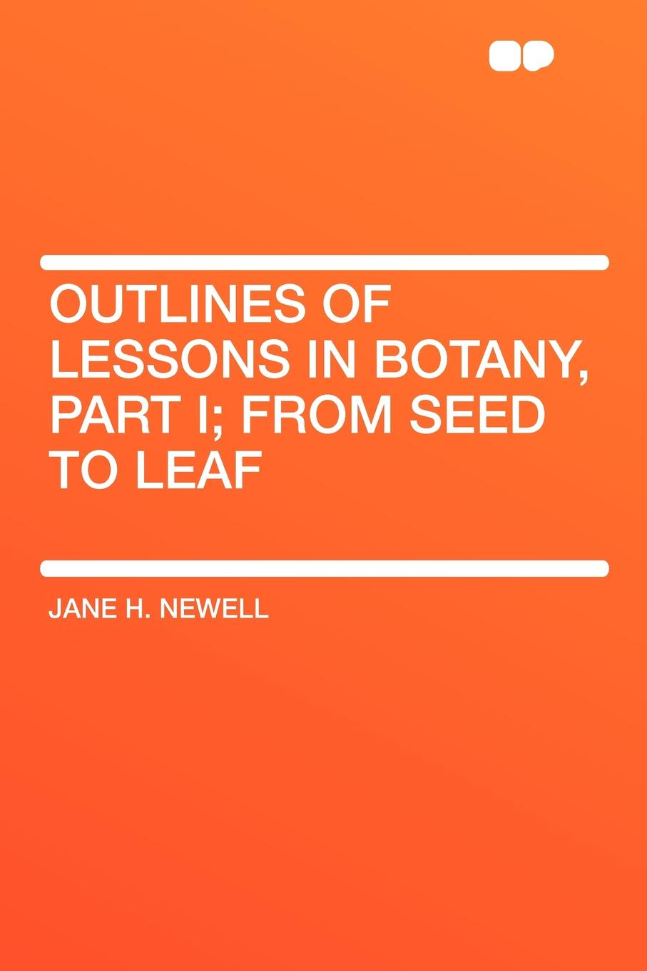 Jane H. Newell Outlines of Lessons in Botany, Part I; from Seed to Leaf refresher course in botany
