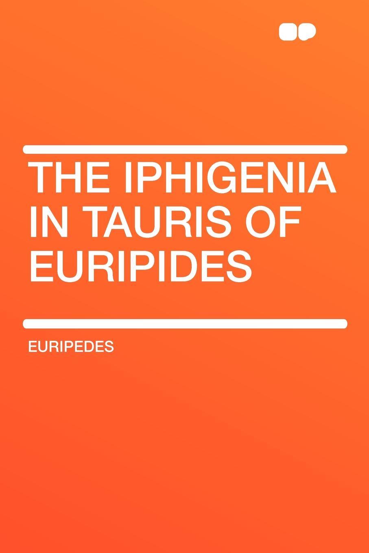 Euripedes The Iphigenia in Tauris of Euripides euripides euripides volume 2