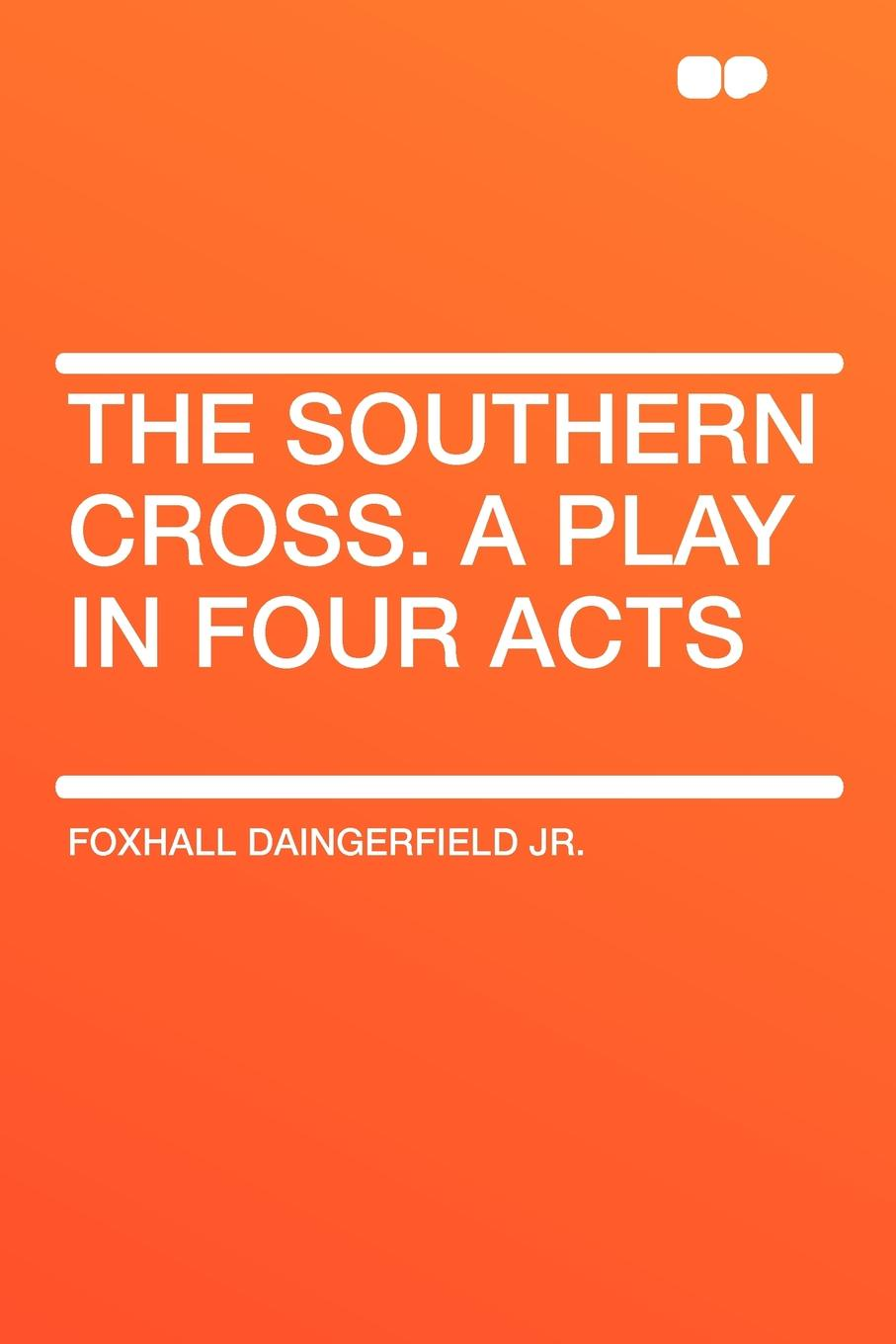 Foxhall Daingerfield Jr. The Southern Cross. A Play in Four Acts joseph mary edgar hart swords drawn a romantic play in four acts