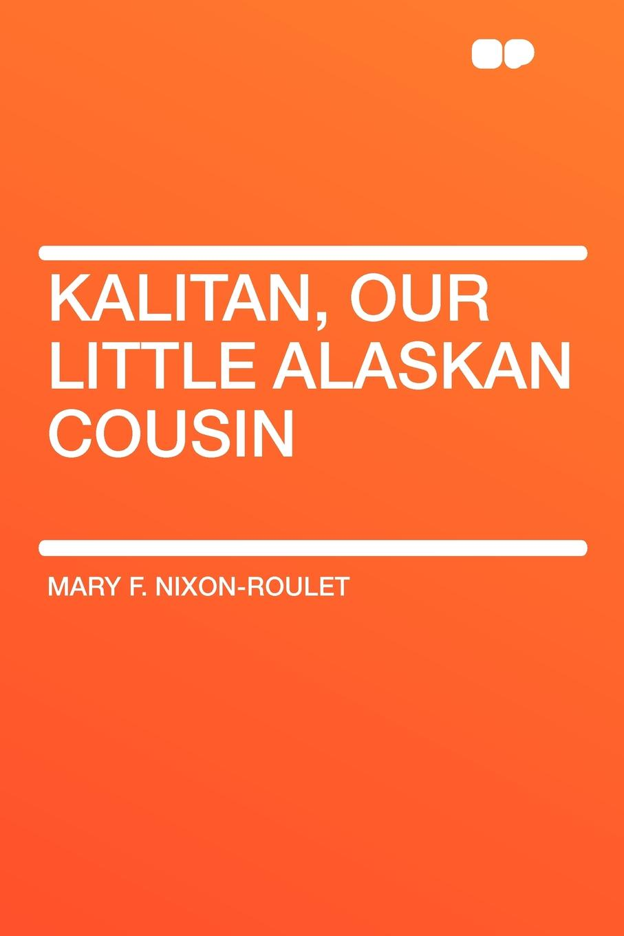 Mary F. Nixon-Roulet Kalitan, Our Little Alaskan Cousin mary f waterbury light for little ones