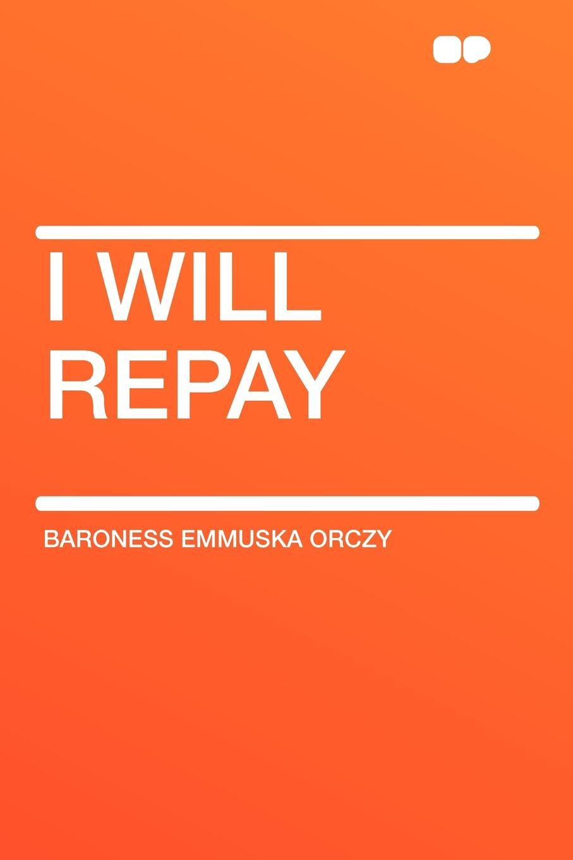 Baroness Emmuska Orczy I Will Repay emmuska orczy sir percy leads the band