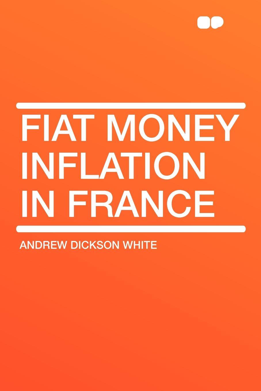купить Andrew Dickson White Fiat Money Inflation in France по цене 1402 рублей