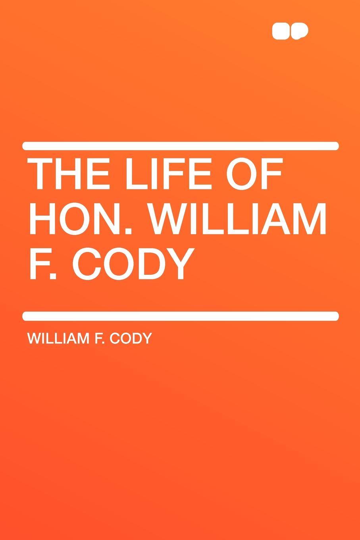 William F. Cody The Life of Hon. William F. Cody f h cowen the rose of life