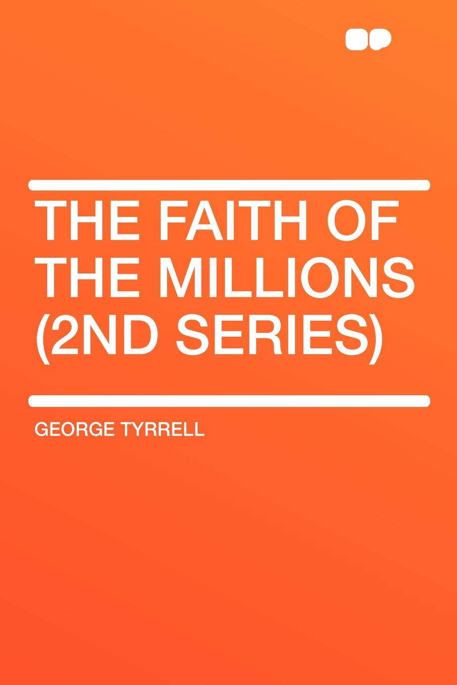 George Tyrrell The Faith of the Millions (2nd series) kingston george frederick the foundations of faith