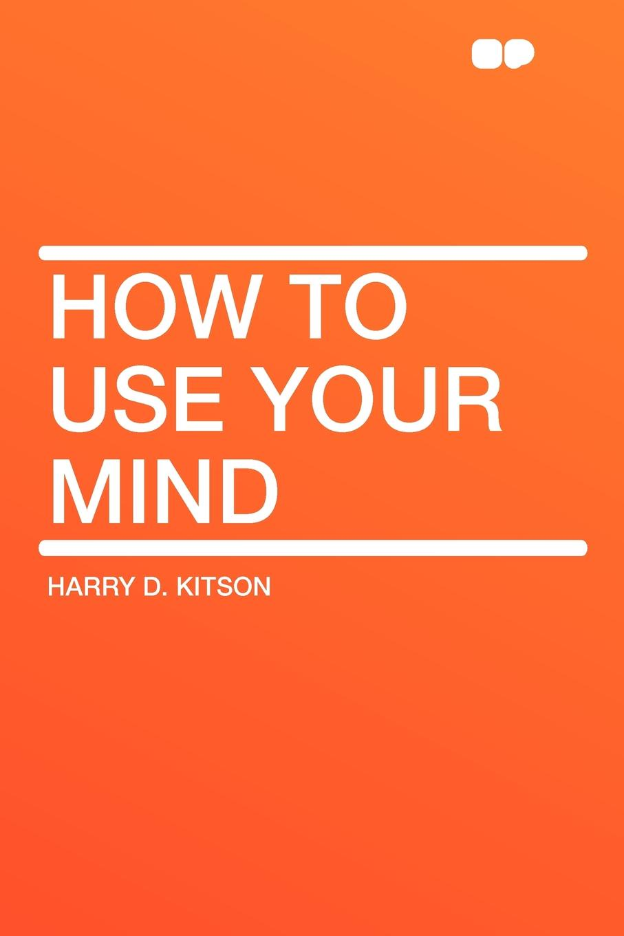 Harry D. Kitson How to Use Your Mind how to free your mind
