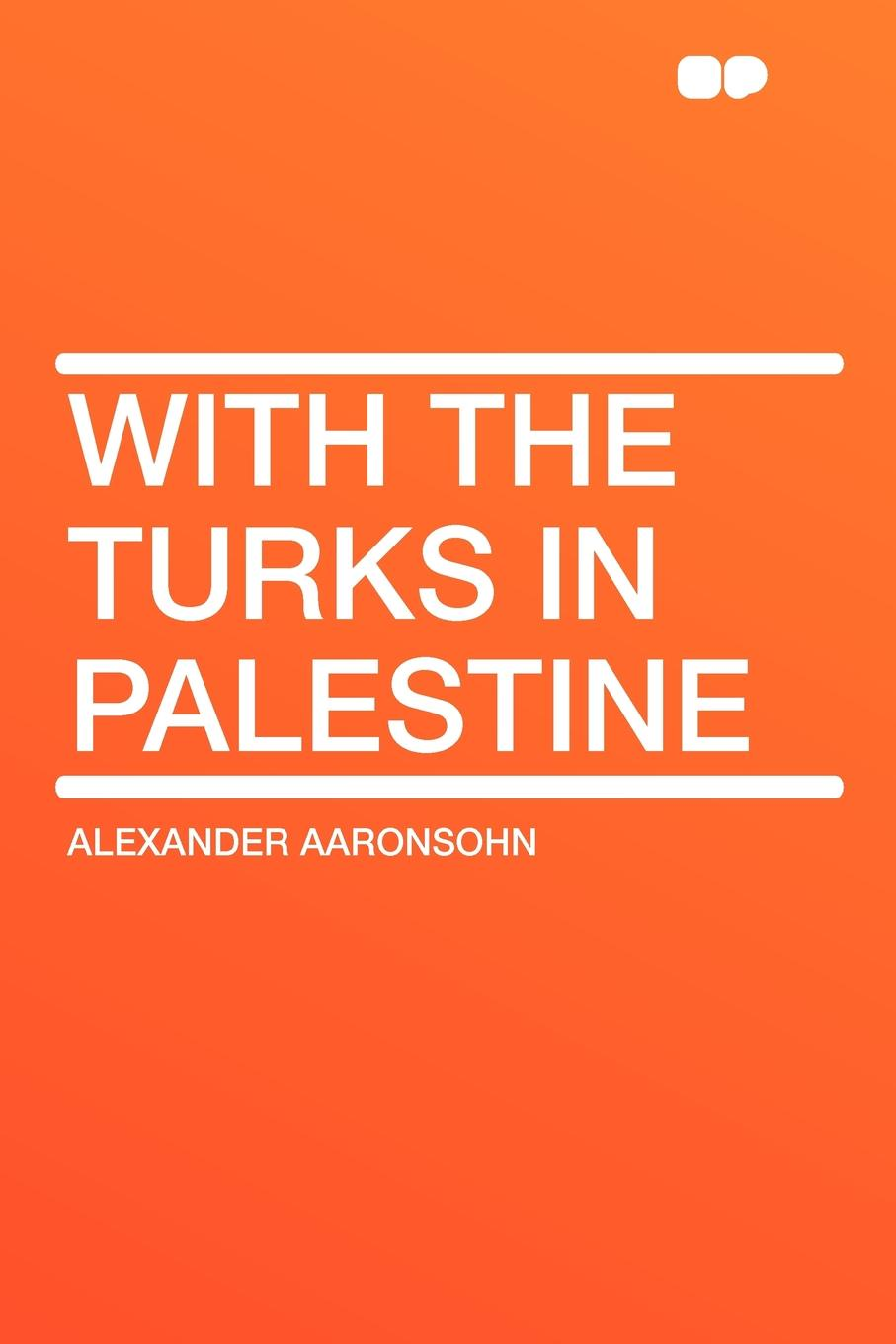 Alexander Aaronsohn With the Turks in Palestine
