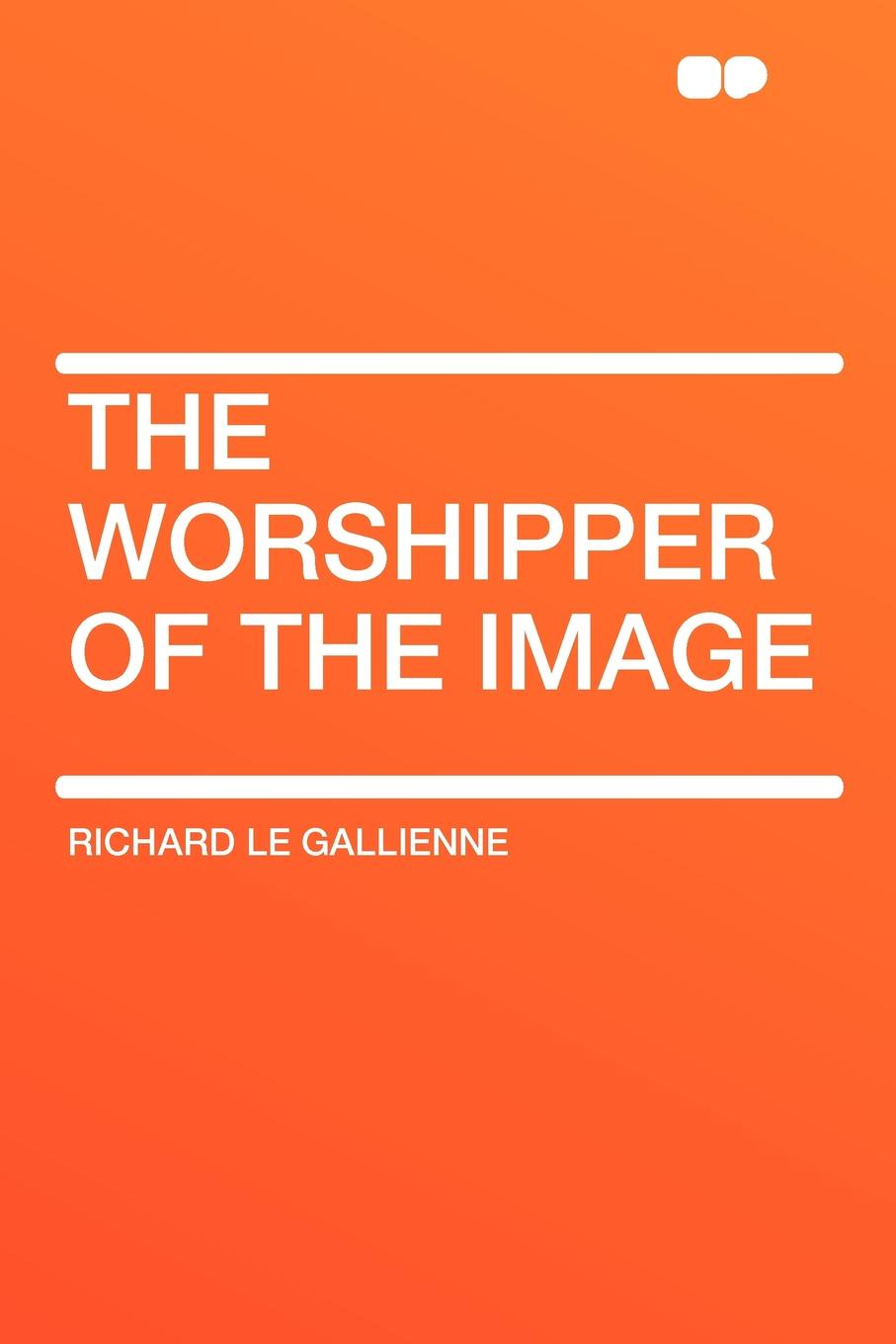 Richard Le Gallienne The Worshipper of the Image