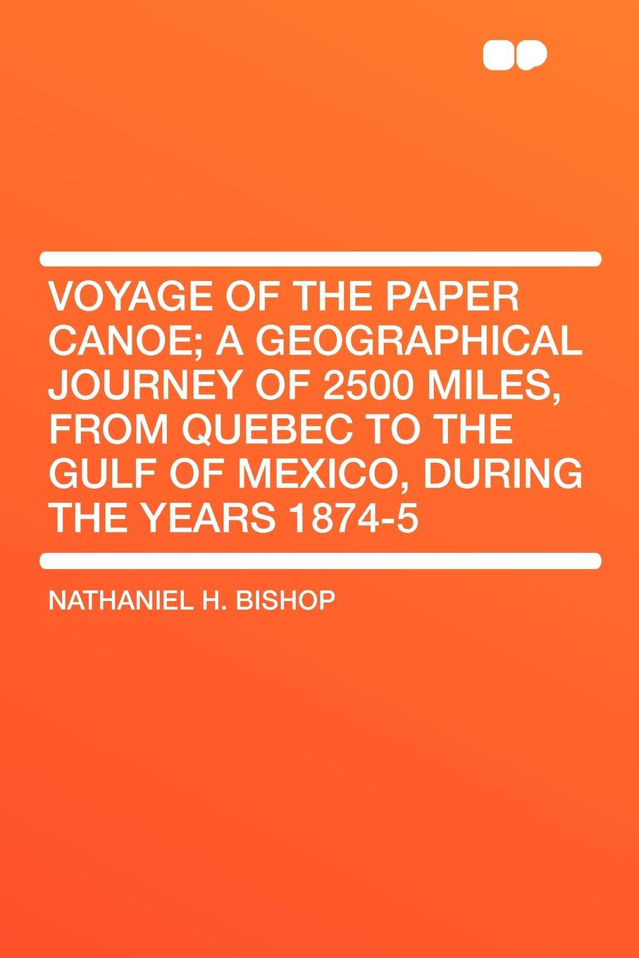 Nathaniel H. Bishop Voyage of the Paper Canoe; a geographical journey of 2500 miles, from Quebec to the Gulf of Mexico, during the years 1874-5 mccarty joseph hendrickson two thousand miles through the heart of mexico