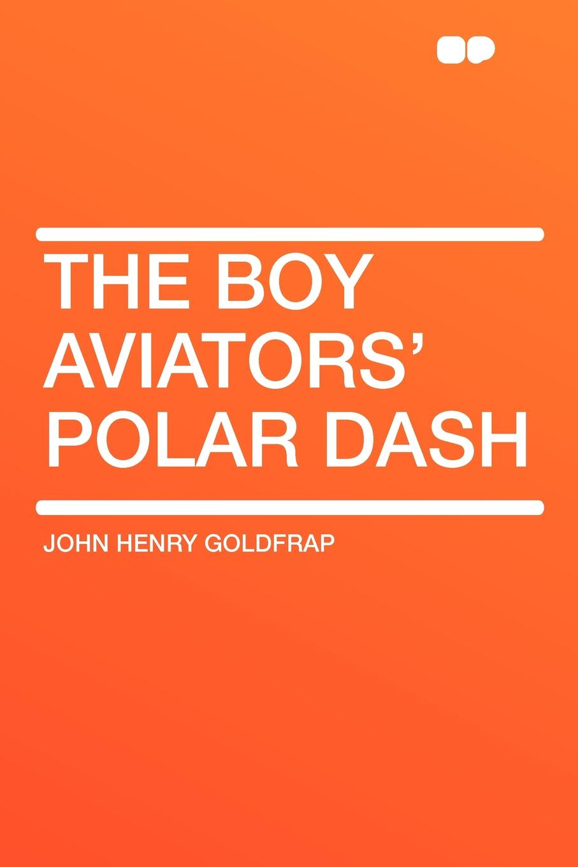 John Henry Goldfrap The Boy Aviators' Polar Dash goldfrap john henry the boy scouts at the panama pacific exposition