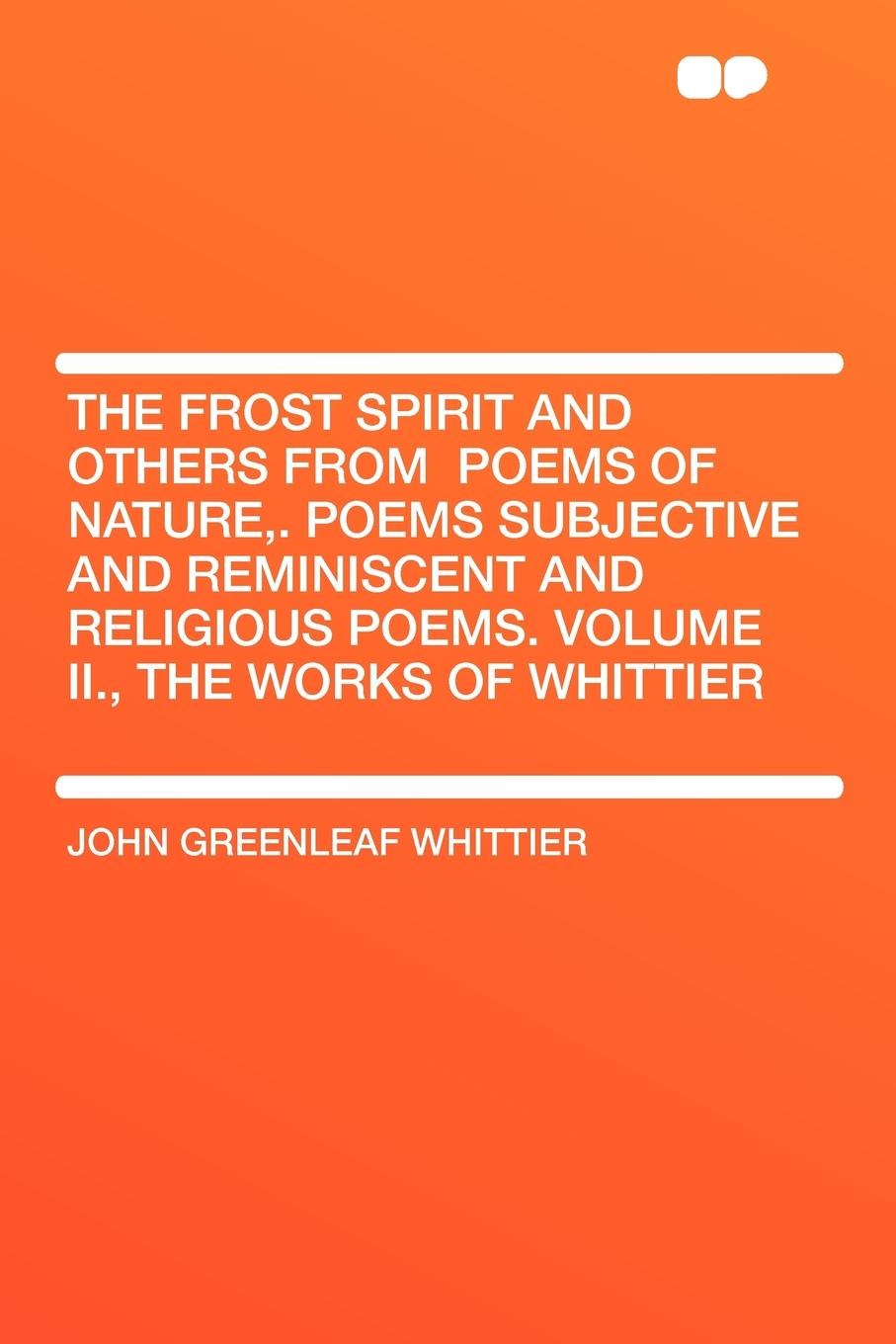 John Greenleaf Whittier The Frost Spirit and Others from .Poems of Nature,. Poems Subjective and Reminiscent and Religious Poems. Volume II., the Works of Whittier robert frost the road not taken birches and other poems