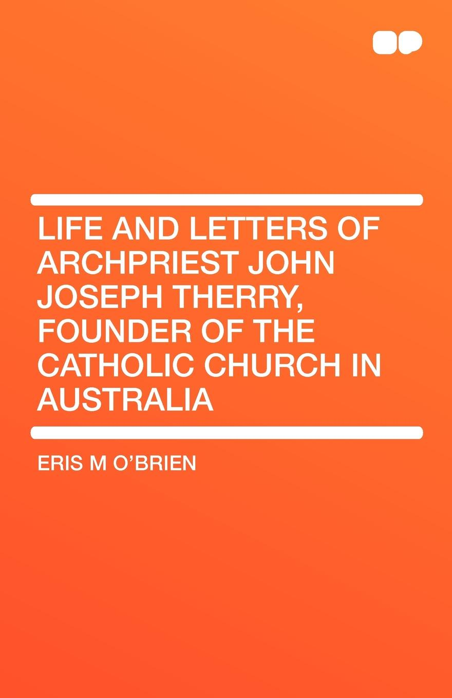 Eris M OBrien Life and Letters of Archpriest John Joseph Therry, Founder the Catholic Church in Australia