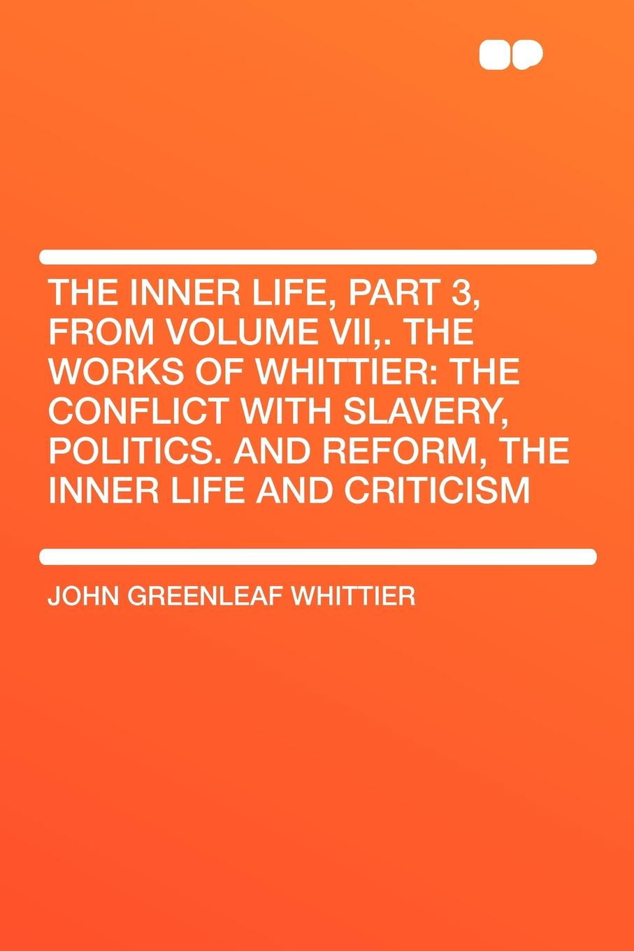 John Greenleaf Whittier The Inner Life, Part 3, from Volume VII,. The Works of Whittier. the Conflict with Slavery, Politics. and Reform, the Inner Life and Criticism john brademas the politics of education conflict and consensus on capitol hill