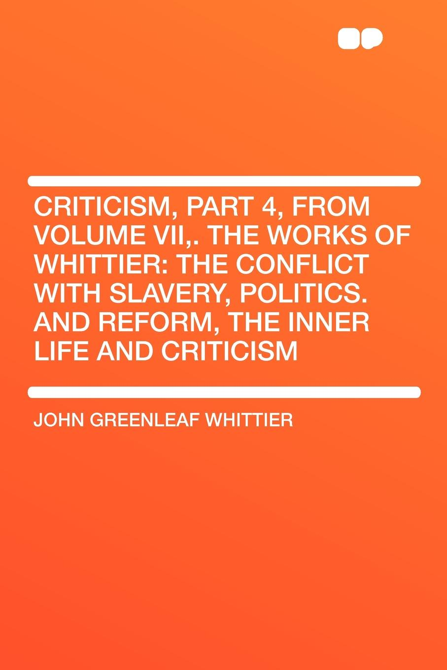 John Greenleaf Whittier Criticism, Part 4, from Volume VII,. The Works of Whittier. the Conflict with Slavery, Politics. and Reform, the Inner Life and Criticism john brademas the politics of education conflict and consensus on capitol hill
