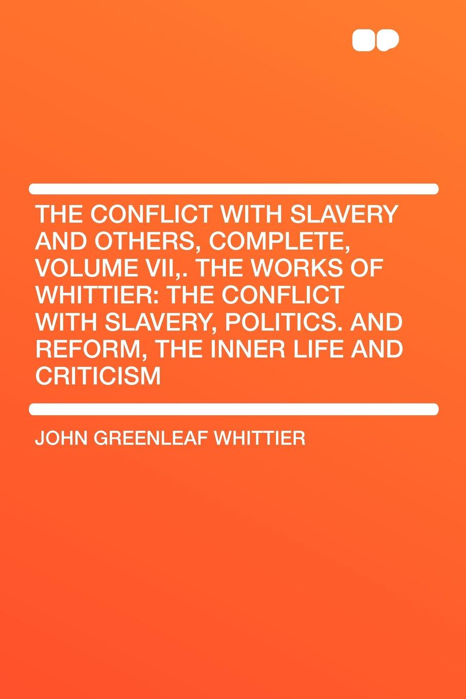 John Greenleaf Whittier The Conflict with Slavery and Others, Complete, Volume VII,. The Works of Whittier. the Conflict with Slavery, Politics. and Reform, the Inner Life and Criticism john brademas the politics of education conflict and consensus on capitol hill