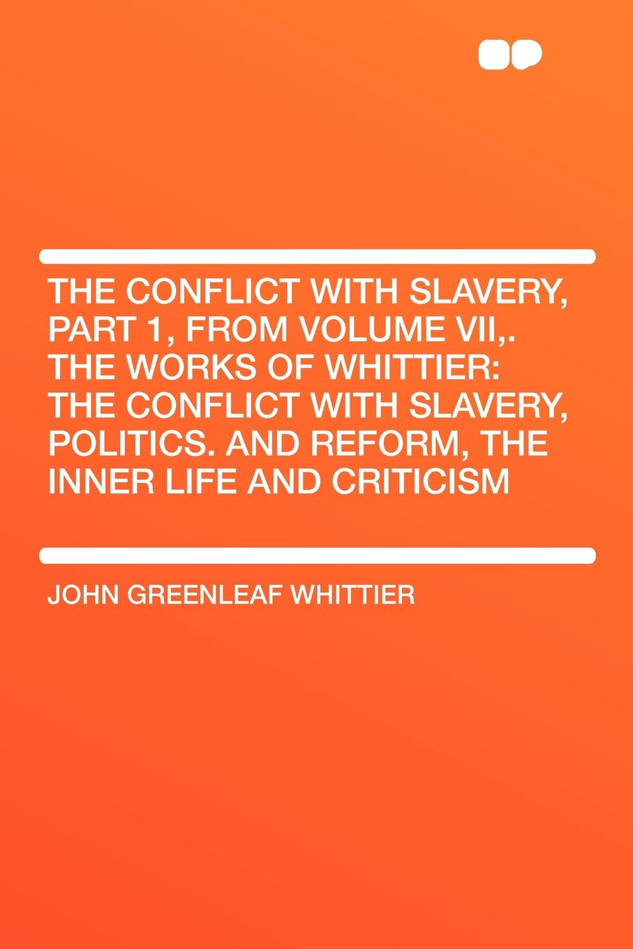 John Greenleaf Whittier The Conflict with Slavery, Part 1, from Volume VII,. The Works of Whittier. the Conflict with Slavery, Politics. and Reform, the Inner Life and Criticism john brademas the politics of education conflict and consensus on capitol hill