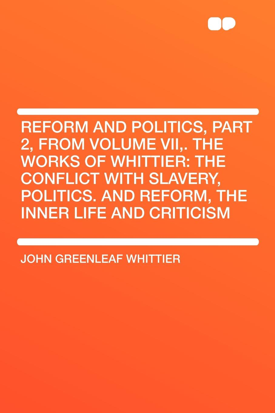 John Greenleaf Whittier Reform and Politics, Part 2, from Volume VII,. The Works of Whittier. the Conflict with Slavery, Politics. and Reform, the Inner Life and Criticism john brademas the politics of education conflict and consensus on capitol hill