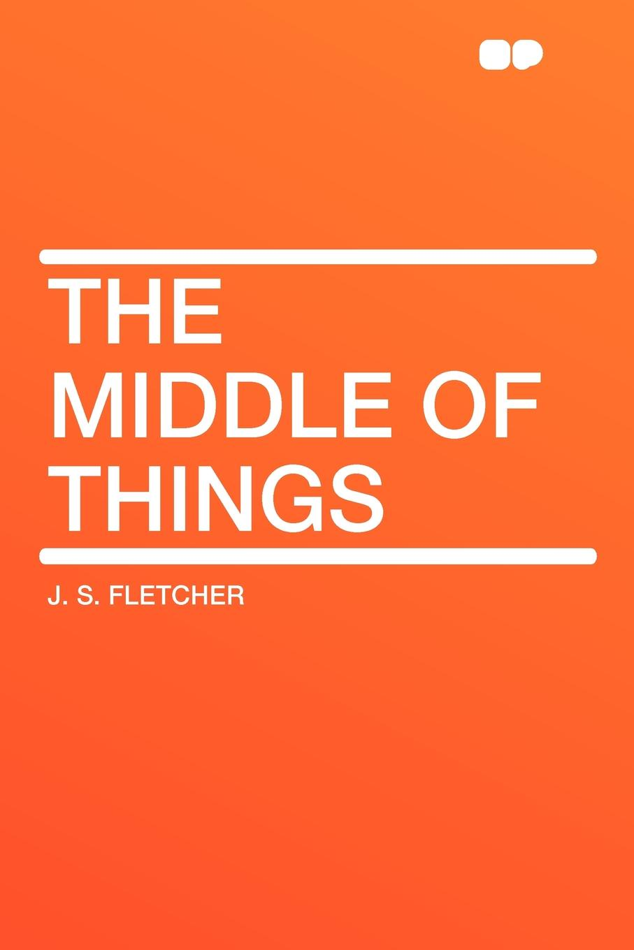 J. S. Fletcher The Middle of Things