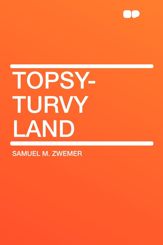 Samuel M. Zwemer Topsy-Turvy Land melissa j morgan topsy turvy 24