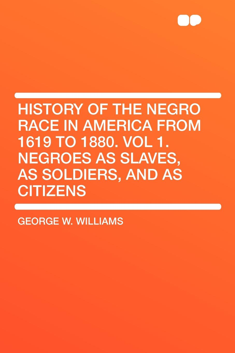 George W. Williams History of the Negro Race in America From 1619 to 1880. Vol 1. Negroes as Slaves, as Soldiers, and as Citizens